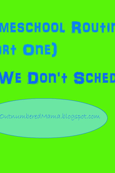 "Our Homeschool Routine (Part One) Why We Don't ""Schedule"""