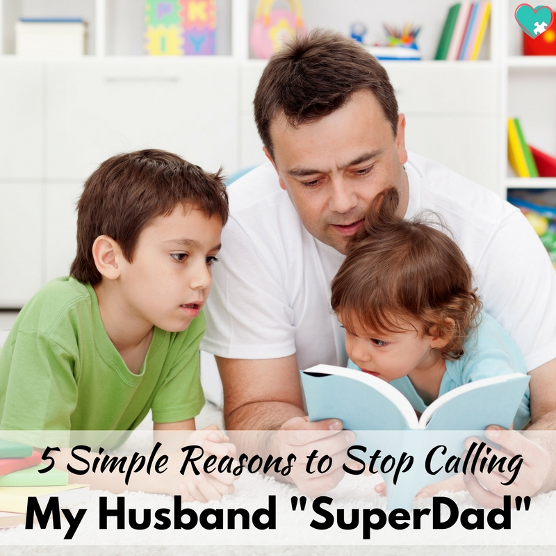 "5 Simple Reasons to Stop Calling My Husband ""SuperDad"""