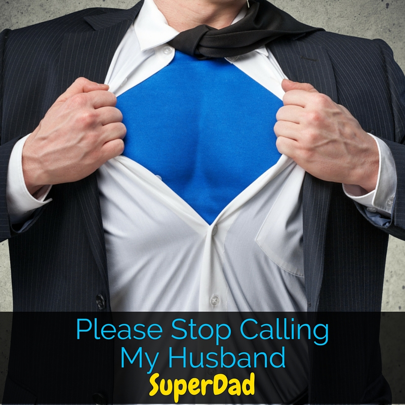 "My husband can't go anywhere without being called ""SuperDad"" and it drives him crazy. A dad simply parenting his children doesn't make him SuperDad."