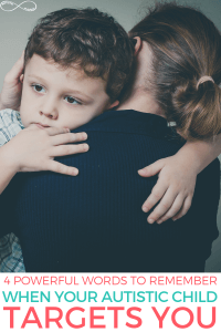 Four Powerful Words to Remember When Your Autistic Child Targets You