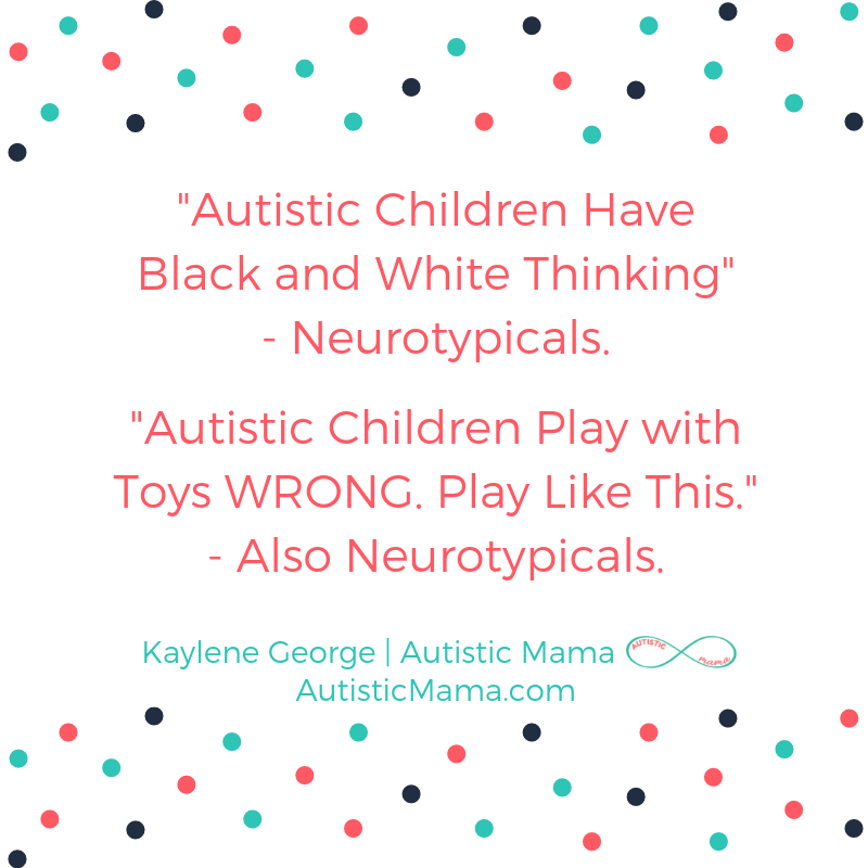 """Autistic Children Have Black and White Thinking"" - Neurotypicals. ""Autistic Children Play with Toys WRONG. Play Like This."" - Also Neurotypicals. Kaylene George 