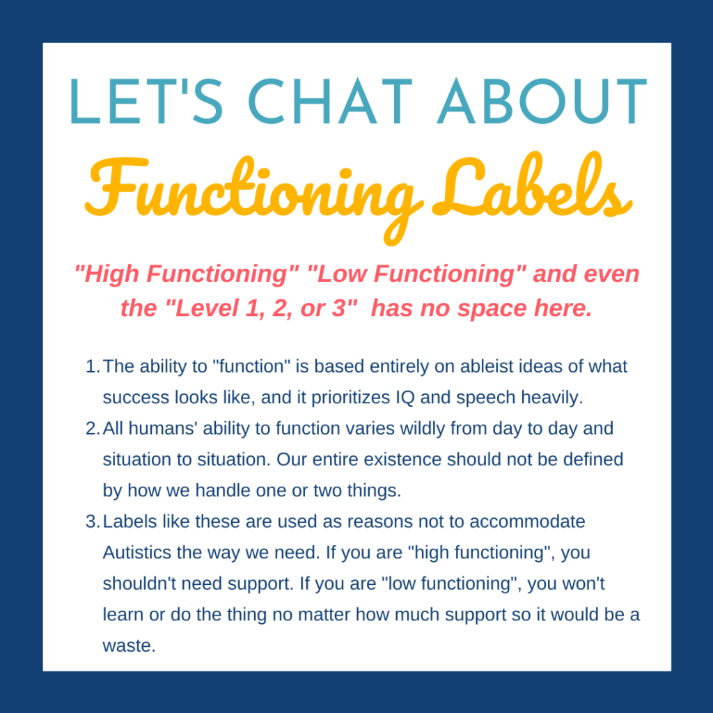 "White square with a navy blue background. Text reads: Let's Chat About Functioning Labels. ""High Functioning"" ""Low Functioning"" and even the ""Level 1, 2, or 3"" has no space here.  1) The ability to ""function"" is based entirely on ableist ideas of what success looks like, and it prioritizes IQ and speech heavily.  2) All humans' ability to function varies wildly from day to day and situation to situation. Our entire existence should not be defined by how we handle one or two things.  3) Labels like these are used as reasons not to accommodate Autistics the way we need. If you are ""high functioning"", you shouldn't need support. If you are ""low functioning"", you won't learn or do the thing no matter how much support so it would be a waste."