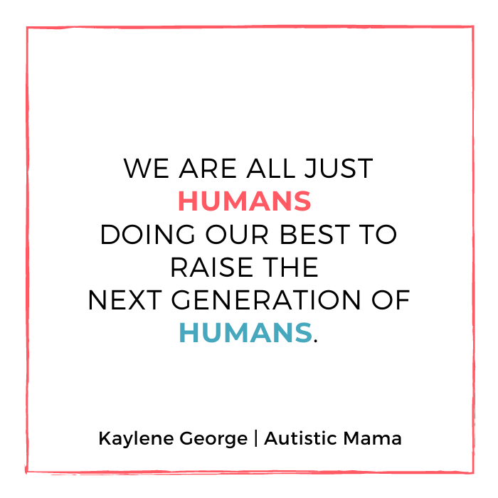 Text reads: We are all just humans doing our best to raise the next generation of humans. Kaylene George | Autistic Mama